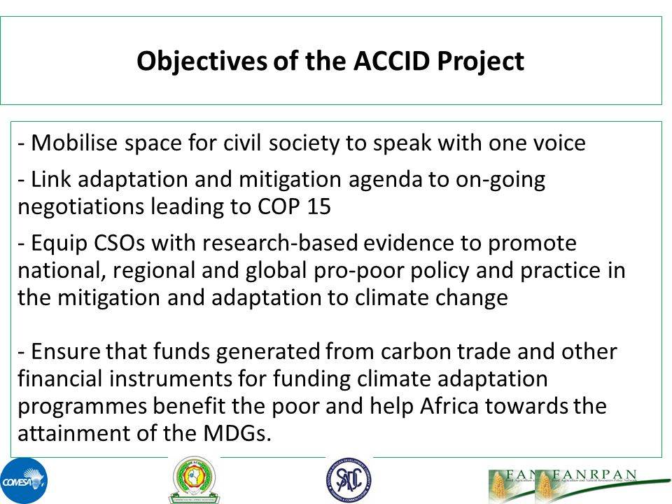 Objectives of the ACCID Project - Mobilise space for civil society to speak with one voice - Link adaptation and mitigation agenda to on-going negotiations leading to COP 15 - Equip CSOs with research-based evidence to promote national, regional and global pro-poor policy and practice in the mitigation and adaptation to climate change - Ensure that funds generated from carbon trade and other financial instruments for funding climate adaptation programmes benefit the poor and help Africa towards the attainment of the MDGs.