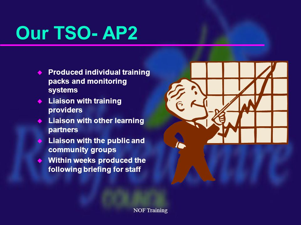 NOF Training Our TSO- AP2 u Produced individual training packs and monitoring systems u Liaison with training providers u Liaison with other learning partners u Liaison with the public and community groups u Within weeks produced the following briefing for staff