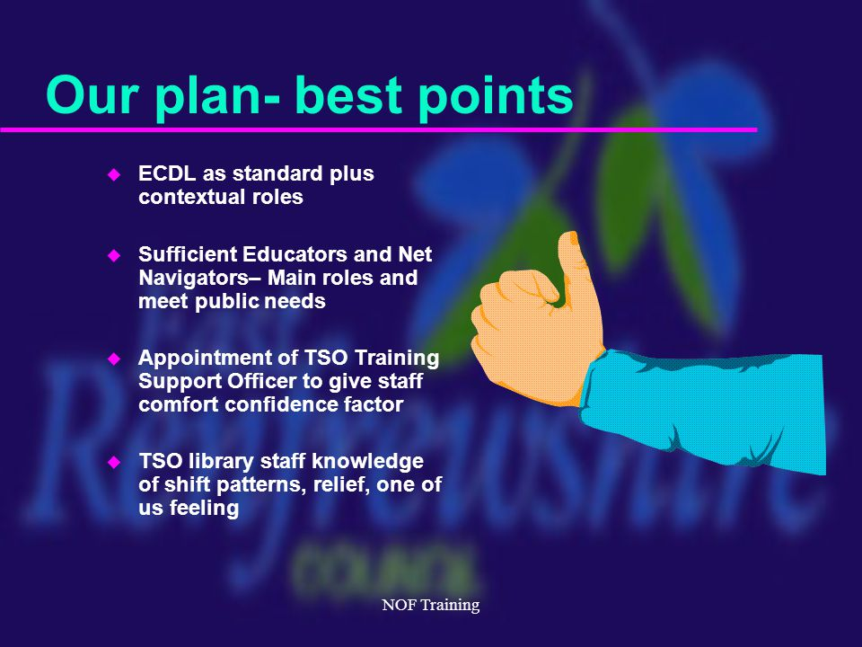 NOF Training Our plan- best points u ECDL as standard plus contextual roles u Sufficient Educators and Net Navigators– Main roles and meet public needs u Appointment of TSO Training Support Officer to give staff comfort confidence factor u TSO library staff knowledge of shift patterns, relief, one of us feeling