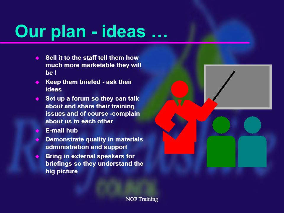 NOF Training Our plan - ideas … u Sell it to the staff tell them how much more marketable they will be .