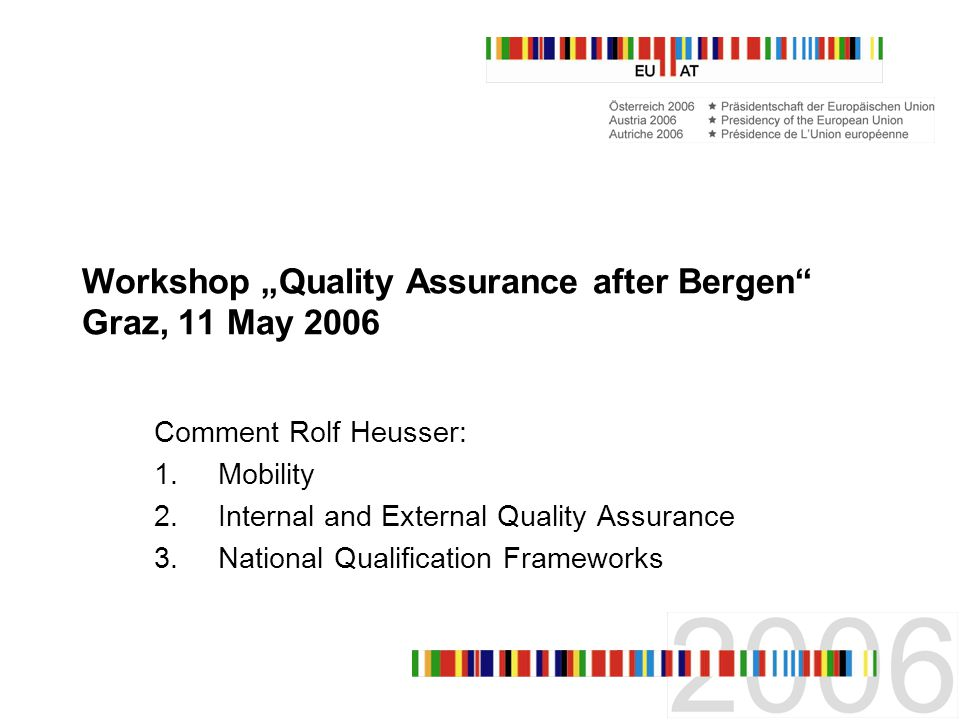 Workshop Quality Assurance after Bergen Graz, 11 May 2006 Comment Rolf Heusser: 1.Mobility 2.Internal and External Quality Assurance 3.National Qualification Frameworks
