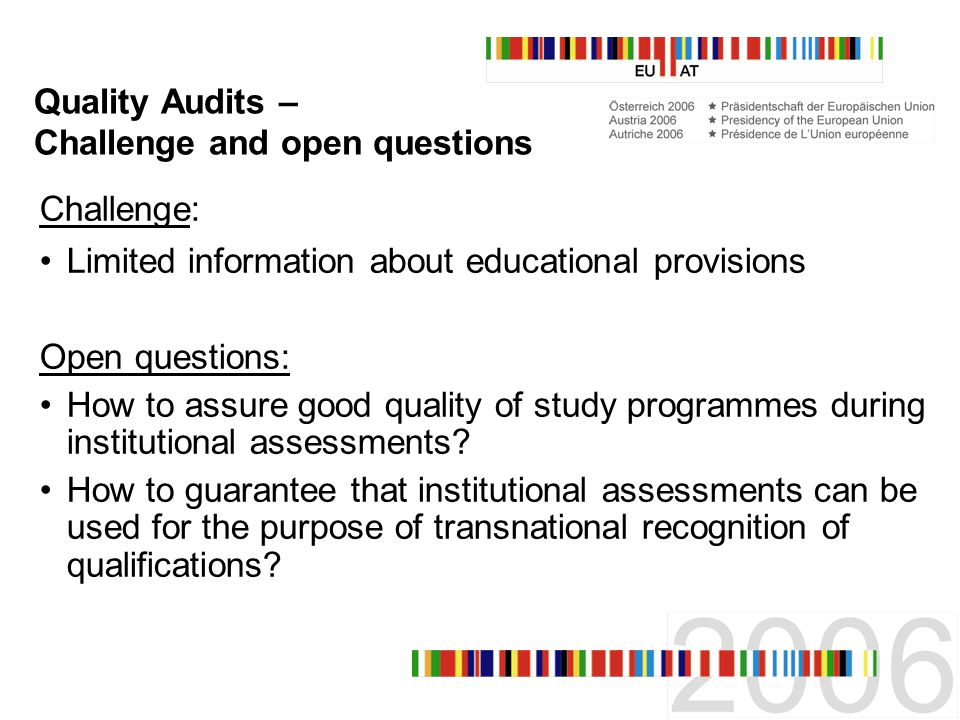 Quality Audits – Challenge and open questions Challenge: Limited information about educational provisions Open questions: How to assure good quality of study programmes during institutional assessments.