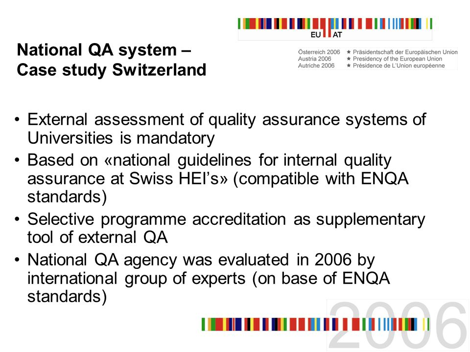 National QA system – Case study Switzerland External assessment of quality assurance systems of Universities is mandatory Based on «national guidelines for internal quality assurance at Swiss HEIs» (compatible with ENQA standards) Selective programme accreditation as supplementary tool of external QA National QA agency was evaluated in 2006 by international group of experts (on base of ENQA standards)