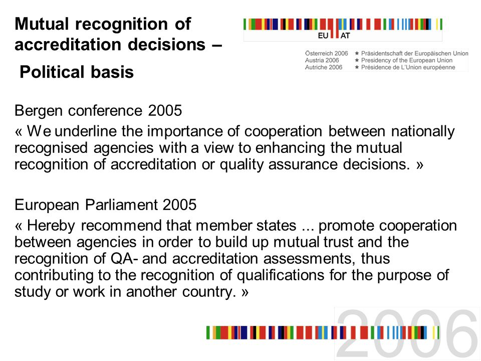 Mutual recognition of accreditation decisions – Political basis Bergen conference 2005 « We underline the importance of cooperation between nationally recognised agencies with a view to enhancing the mutual recognition of accreditation or quality assurance decisions.