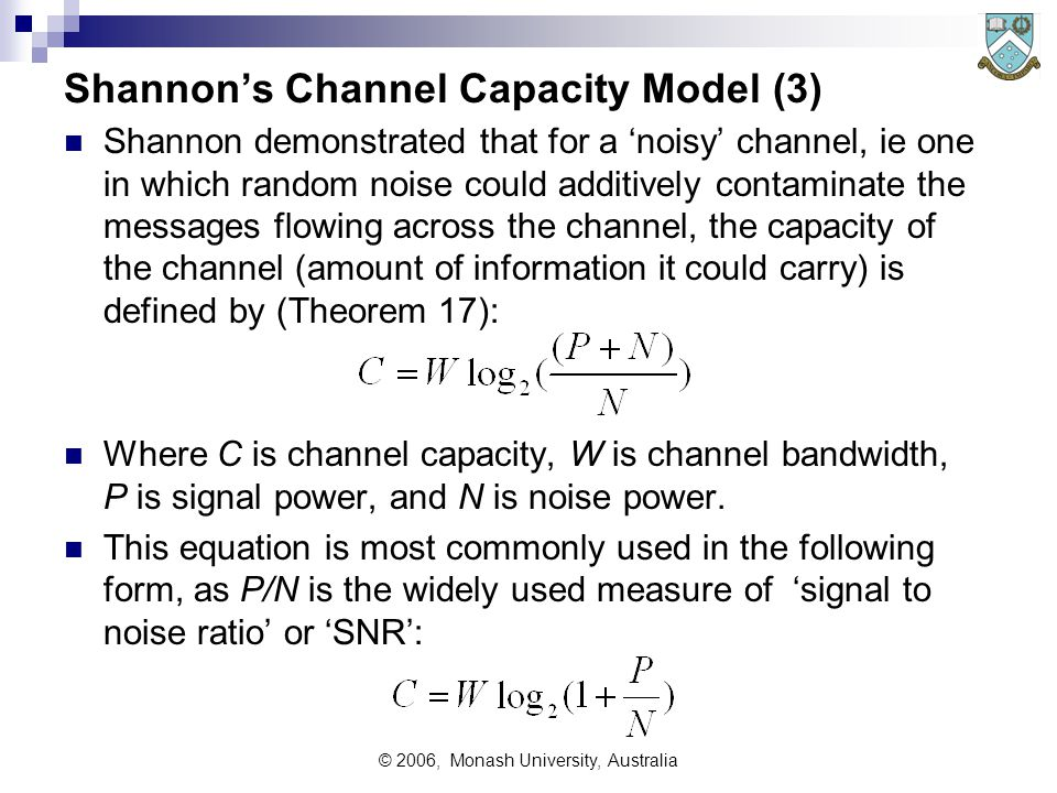 © 2006, Monash University, Australia Shannons Channel Capacity Model (3) Shannon demonstrated that for a noisy channel, ie one in which random noise could additively contaminate the messages flowing across the channel, the capacity of the channel (amount of information it could carry) is defined by (Theorem 17): Where C is channel capacity, W is channel bandwidth, P is signal power, and N is noise power.