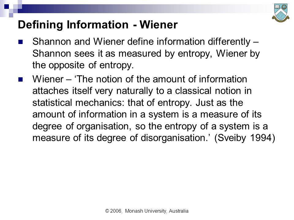 © 2006, Monash University, Australia Defining Information - Wiener Shannon and Wiener define information differently – Shannon sees it as measured by entropy, Wiener by the opposite of entropy.