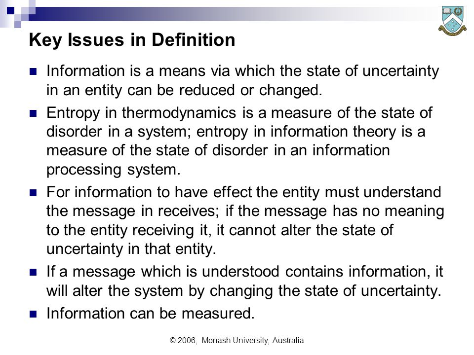 © 2006, Monash University, Australia Key Issues in Definition Information is a means via which the state of uncertainty in an entity can be reduced or changed.