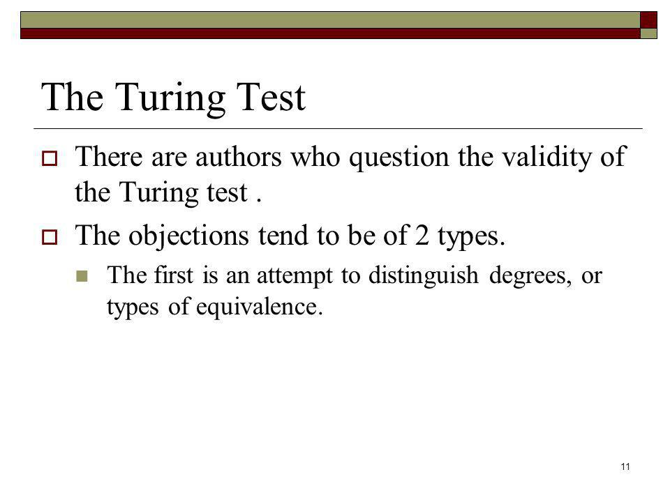 11 The Turing Test There are authors who question the validity of the Turing test. The objections tend to be of 2 types. The first is an attempt to di