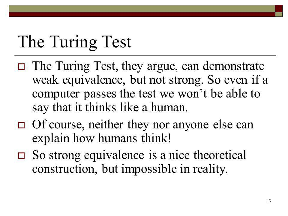 13 The Turing Test The Turing Test, they argue, can demonstrate weak equivalence, but not strong. So even if a computer passes the test we wont be abl