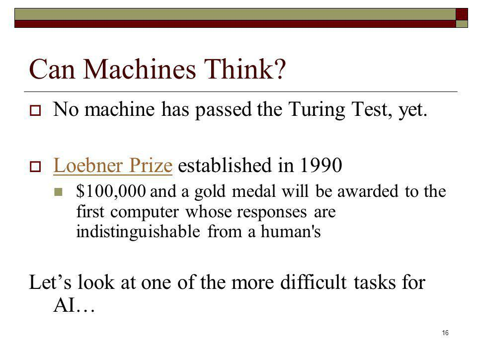 16 Can Machines Think? No machine has passed the Turing Test, yet. Loebner Prize established in 1990 Loebner Prize $100,000 and a gold medal will be a