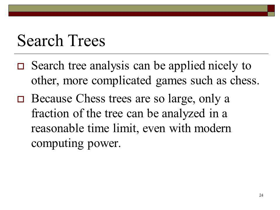 24 Search Trees Search tree analysis can be applied nicely to other, more complicated games such as chess. Because Chess trees are so large, only a fr