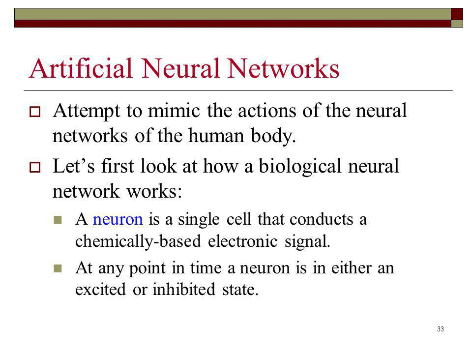 33 Artificial Neural Networks Attempt to mimic the actions of the neural networks of the human body. Lets first look at how a biological neural networ