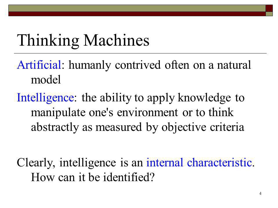4 Thinking Machines Artificial: humanly contrived often on a natural model Intelligence: the ability to apply knowledge to manipulate one's environmen