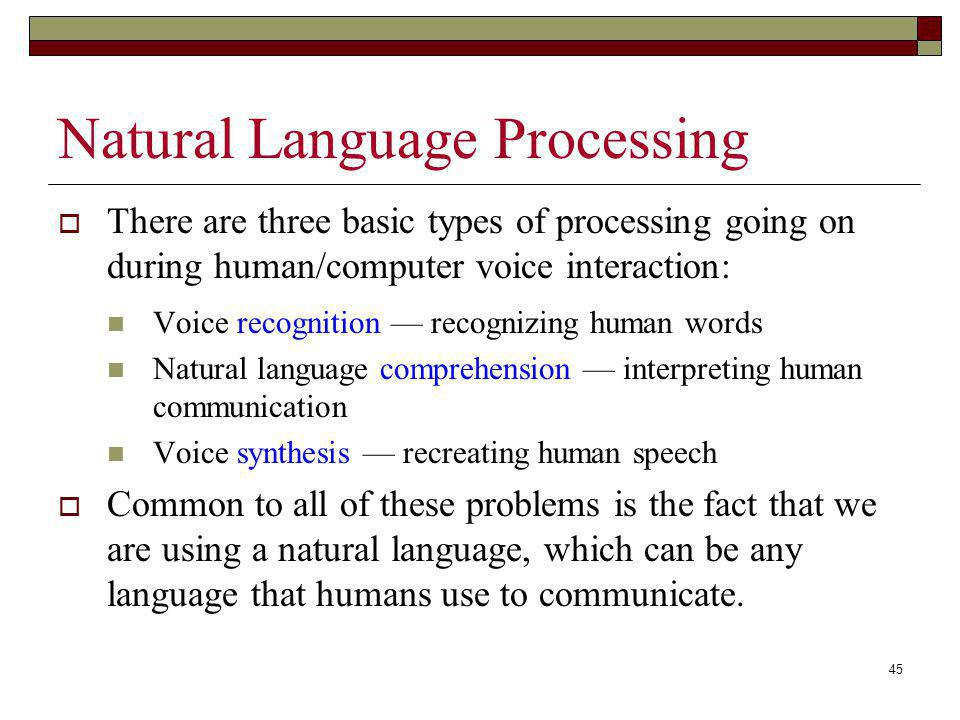 45 Natural Language Processing There are three basic types of processing going on during human/computer voice interaction: Voice recognition recognizi