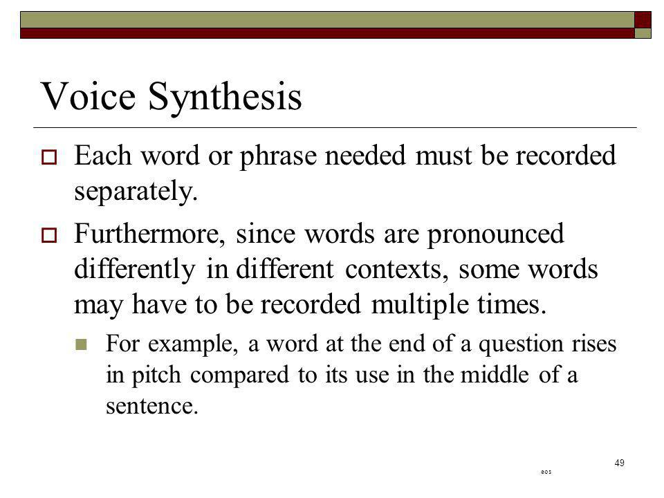 49 Voice Synthesis Each word or phrase needed must be recorded separately. Furthermore, since words are pronounced differently in different contexts,