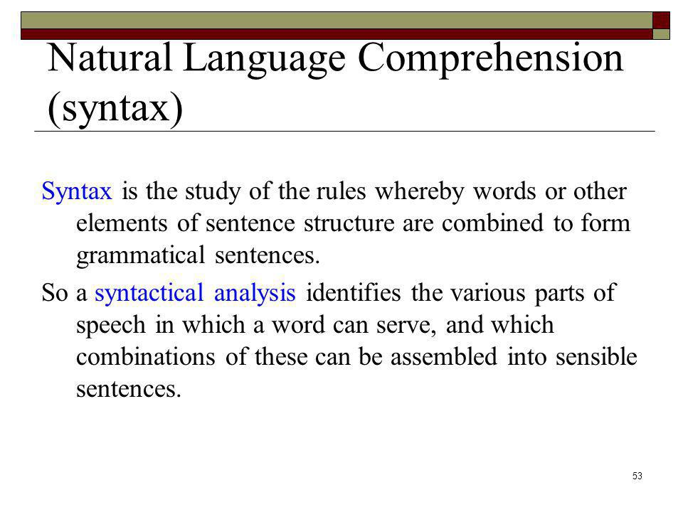 53 Natural Language Comprehension (syntax) Syntax is the study of the rules whereby words or other elements of sentence structure are combined to form