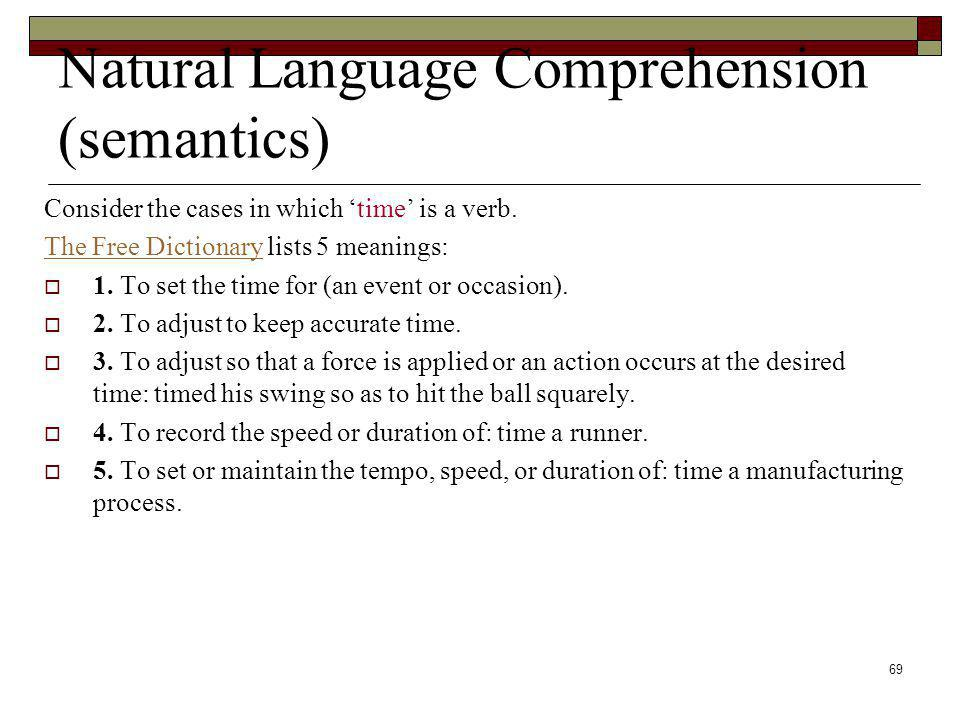 69 Natural Language Comprehension (semantics) Consider the cases in which time is a verb. The Free DictionaryThe Free Dictionary lists 5 meanings: 1.