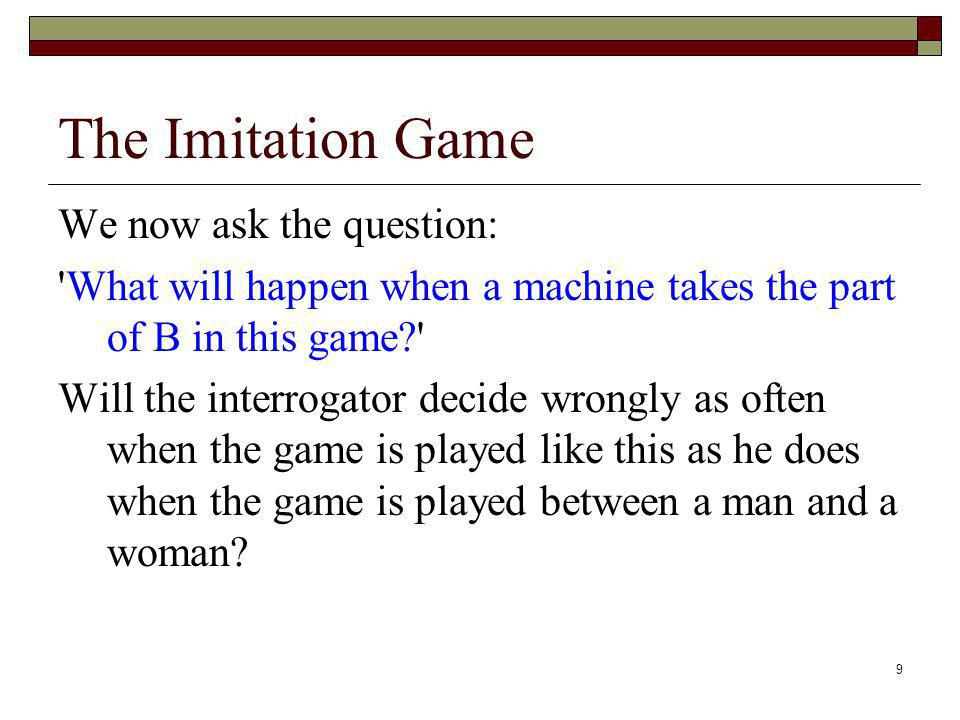 9 The Imitation Game We now ask the question: 'What will happen when a machine takes the part of B in this game?' Will the interrogator decide wrongly
