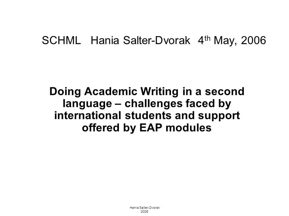Hania Salter-Dvorak 2006 SCHML Hania Salter-Dvorak 4 th May, 2006 Doing Academic Writing in a second language – challenges faced by international stud