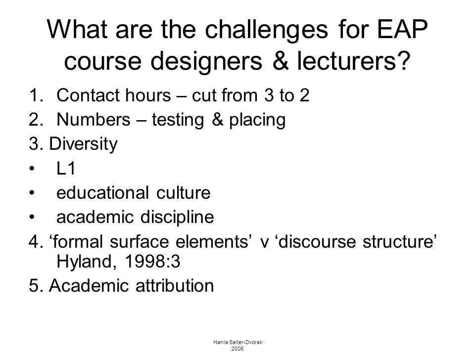 Hania Salter-Dvorak 2006 What are the challenges for EAP course designers & lecturers? 1.Contact hours – cut from 3 to 2 2.Numbers – testing & placing