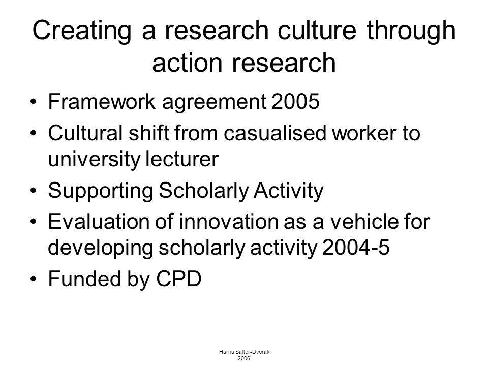 Hania Salter-Dvorak 2006 Creating a research culture through action research Framework agreement 2005 Cultural shift from casualised worker to univers