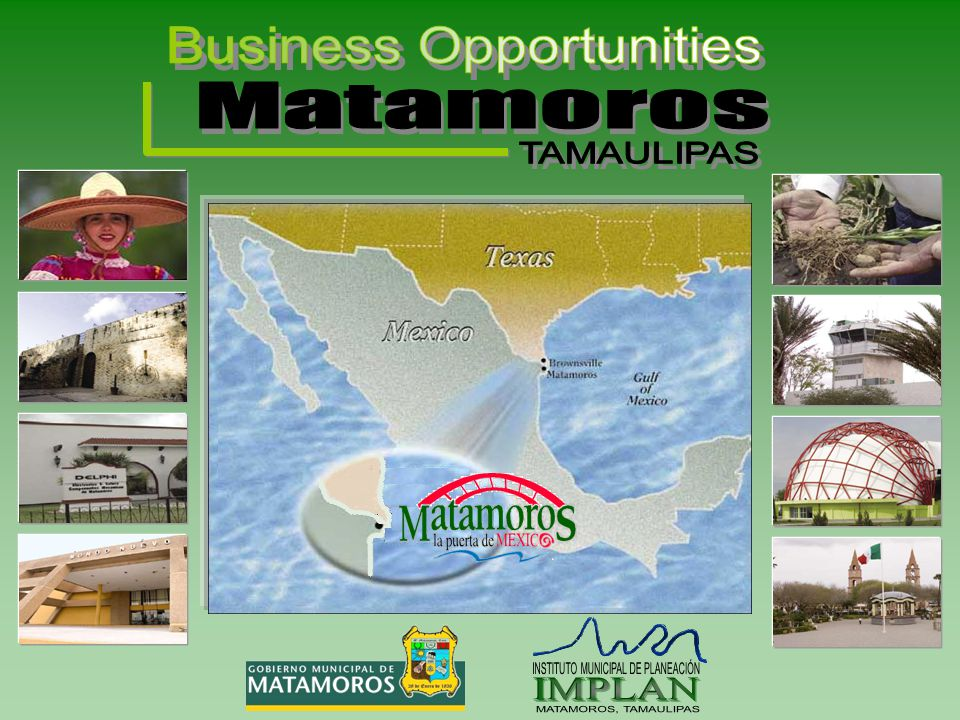 Business Opportunities TAMAULIPAS First Place State Matamoros possesses the First Place State wide in having the most number of Companies with Direct Foreign Investment (IED).