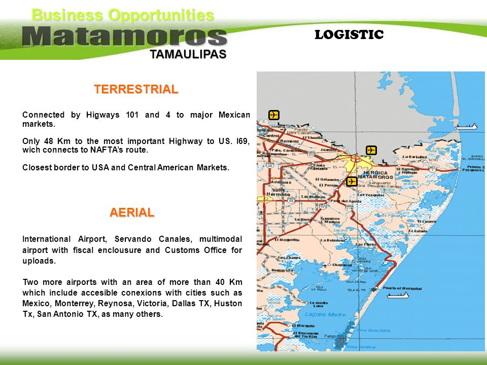 Business Opportunities TAMAULIPAS LOGISTICTERRESTRIAL Connected by Higways 101 and 4 to major Mexican markets. Only 48 Km to the most important Highwa