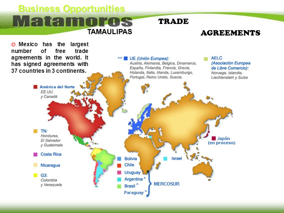 Business Opportunities TAMAULIPAS Mexico has the largest number of free trade agreements in the world. It has signed agreements with 37 countries in 3