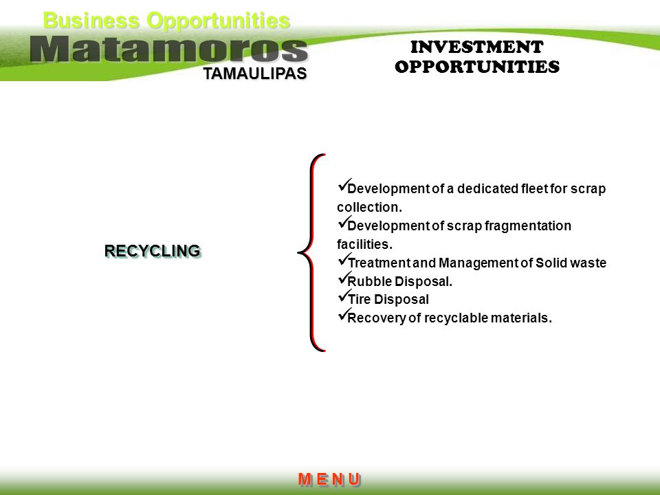 Business Opportunities TAMAULIPAS M E N U M E N U M E N U M E N URECYCLING Development of a dedicated fleet for scrap collection. Development of scrap