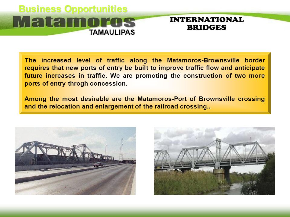 Business Opportunities TAMAULIPAS The increased level of traffic along the Matamoros-Brownsville border requires that new ports of entry be built to i