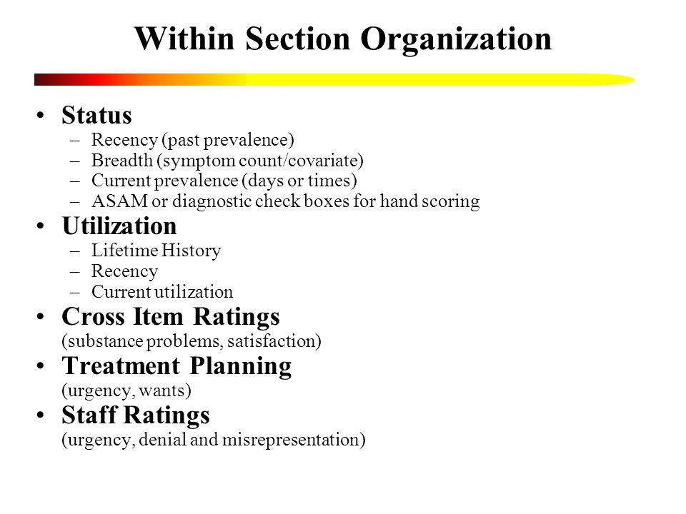 Within Section Organization Status –Recency (past prevalence) –Breadth (symptom count/covariate) –Current prevalence (days or times) –ASAM or diagnostic check boxes for hand scoring Utilization –Lifetime History –Recency –Current utilization Cross Item Ratings (substance problems, satisfaction) Treatment Planning (urgency, wants) Staff Ratings (urgency, denial and misrepresentation)