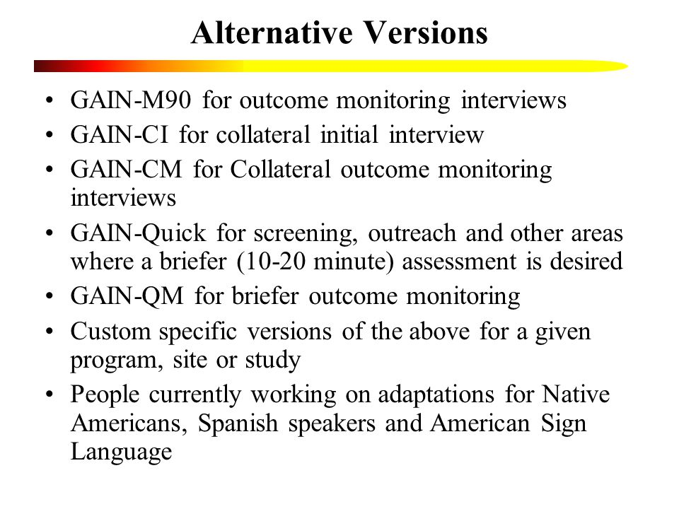 Alternative Versions GAIN-M90 for outcome monitoring interviews GAIN-CI for collateral initial interview GAIN-CM for Collateral outcome monitoring interviews GAIN-Quick for screening, outreach and other areas where a briefer (10-20 minute) assessment is desired GAIN-QM for briefer outcome monitoring Custom specific versions of the above for a given program, site or study People currently working on adaptations for Native Americans, Spanish speakers and American Sign Language