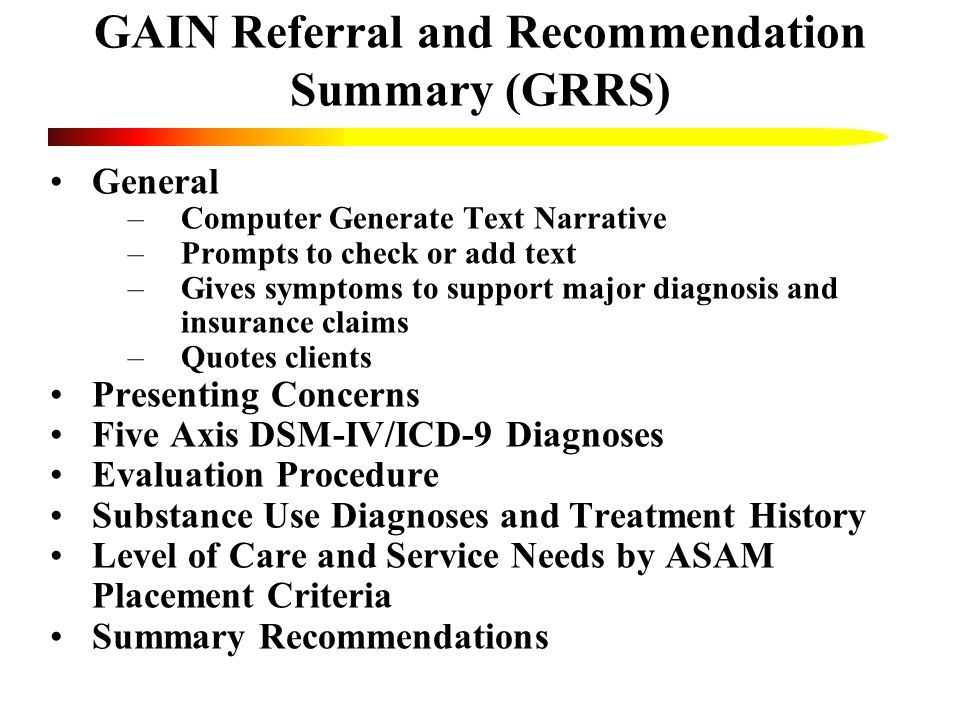 GAIN Referral and Recommendation Summary (GRRS) General –Computer Generate Text Narrative –Prompts to check or add text –Gives symptoms to support major diagnosis and insurance claims –Quotes clients Presenting Concerns Five Axis DSM-IV/ICD-9 Diagnoses Evaluation Procedure Substance Use Diagnoses and Treatment History Level of Care and Service Needs by ASAM Placement Criteria Summary Recommendations