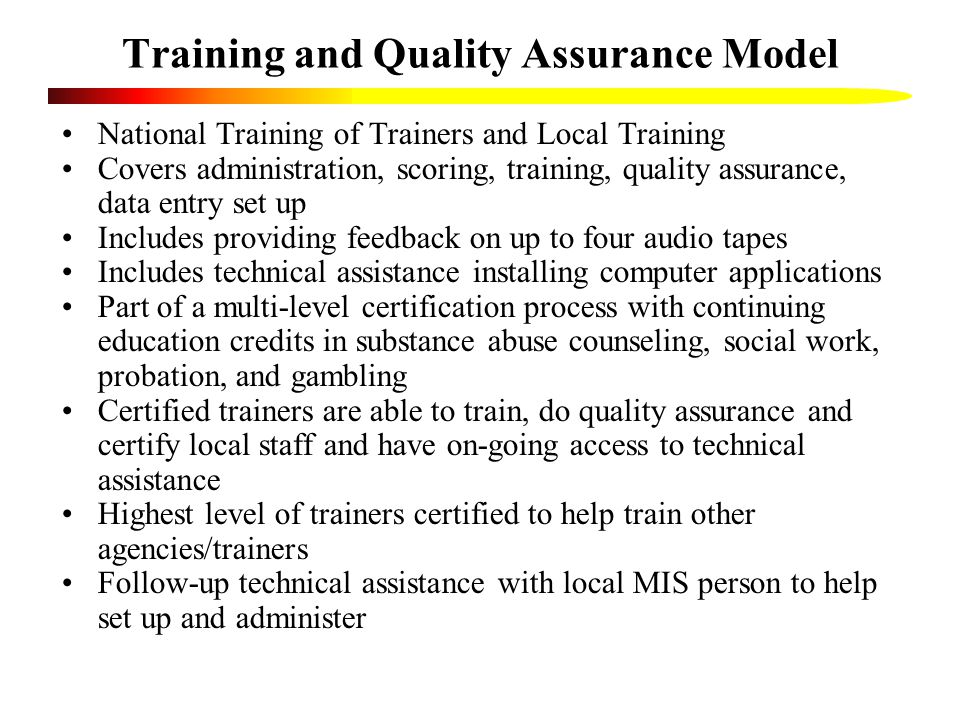 Training and Quality Assurance Model National Training of Trainers and Local Training Covers administration, scoring, training, quality assurance, data entry set up Includes providing feedback on up to four audio tapes Includes technical assistance installing computer applications Part of a multi-level certification process with continuing education credits in substance abuse counseling, social work, probation, and gambling Certified trainers are able to train, do quality assurance and certify local staff and have on-going access to technical assistance Highest level of trainers certified to help train other agencies/trainers Follow-up technical assistance with local MIS person to help set up and administer