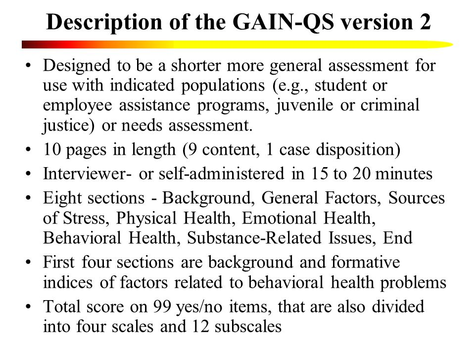 Description of the GAIN-QS version 2 Designed to be a shorter more general assessment for use with indicated populations (e.g., student or employee assistance programs, juvenile or criminal justice) or needs assessment.