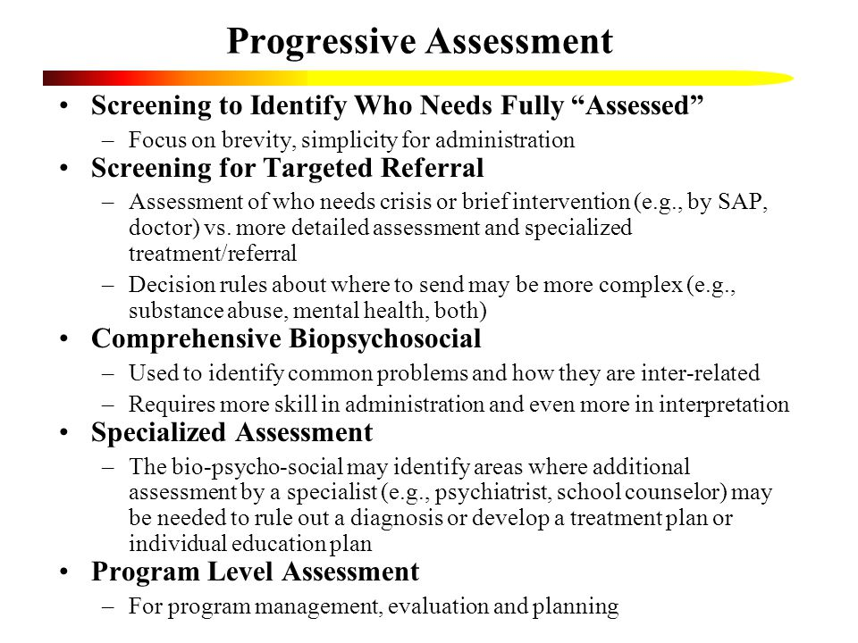 Progressive Assessment Screening to Identify Who Needs Fully Assessed –Focus on brevity, simplicity for administration Screening for Targeted Referral –Assessment of who needs crisis or brief intervention (e.g., by SAP, doctor) vs.