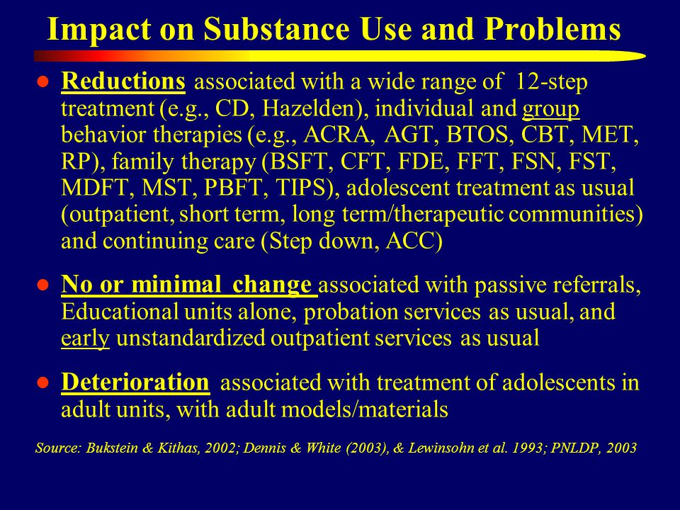 Impact on Substance Use and Problems Reductions associated with a wide range of 12-step treatment (e.g., CD, Hazelden), individual and group behavior therapies (e.g., ACRA, AGT, BTOS, CBT, MET, RP), family therapy (BSFT, CFT, FDE, FFT, FSN, FST, MDFT, MST, PBFT, TIPS), adolescent treatment as usual (outpatient, short term, long term/therapeutic communities) and continuing care (Step down, ACC) No or minimal change associated with passive referrals, Educational units alone, probation services as usual, and early unstandardized outpatient services as usual Deterioration associated with treatment of adolescents in adult units, with adult models/materials Source: Bukstein & Kithas, 2002; Dennis & White (2003), & Lewinsohn et al.