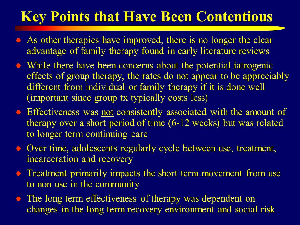 Key Points that Have Been Contentious As other therapies have improved, there is no longer the clear advantage of family therapy found in early literature reviews While there have been concerns about the potential iatrogenic effects of group therapy, the rates do not appear to be appreciably different from individual or family therapy if it is done well (important since group tx typically costs less) Effectiveness was not consistently associated with the amount of therapy over a short period of time (6-12 weeks) but was related to longer term continuing care Over time, adolescents regularly cycle between use, treatment, incarceration and recovery Treatment primarily impacts the short term movement from use to non use in the community The long term effectiveness of therapy was dependent on changes in the long term recovery environment and social risk