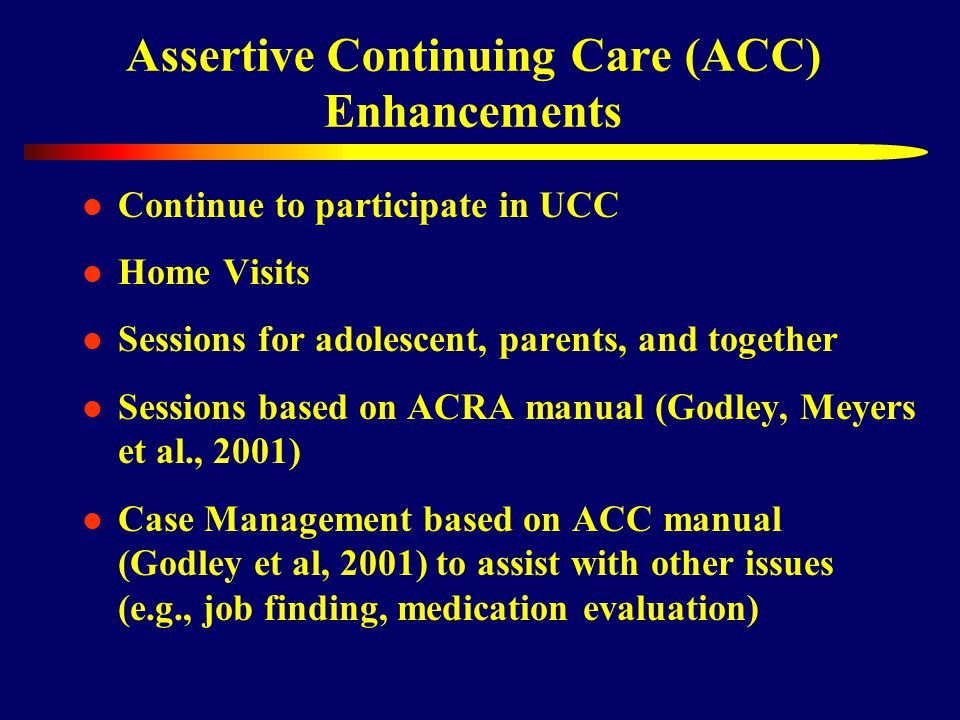 Assertive Continuing Care (ACC) Enhancements Continue to participate in UCC Home Visits Sessions for adolescent, parents, and together Sessions based on ACRA manual (Godley, Meyers et al., 2001) Case Management based on ACC manual (Godley et al, 2001) to assist with other issues (e.g., job finding, medication evaluation)