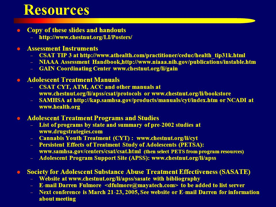 Resources Copy of these slides and handouts – http://www.chestnut.org/LI/Posters/ Assessment Instruments – CSAT TIP 3 at http://www.athealth.com/practitioner/ceduc/health_tip31k.html – NIAAA Assessment Handbook,http://www.niaaa.nih.gov/publications/instable.htm – GAIN Coordinating Center www.chestnut.org/li/gain Adolescent Treatment Manuals – CSAT CYT, ATM, ACC and other manuals at www.chestnut.org/li/apss/csat/protocols or www.chestnut.org/li/bookstore – SAMHSA at http://kap.samhsa.gov/products/manuals/cyt/index.htm or NCADI at www.health.org Adolescent Treatment Programs and Studies – List of programs by state and summary of pre-2002 studies at www.drugstrategies.com – Cannabis Youth Treatment (CYT) : www.chestnut.org/li/cyt – Persistent Effects of Treatment Study of Adolescents (PETSA): www.samhsa.gov/centers/csat/csat.html (then select PETS from program resources) – Adolescent Program Support Site (APSS): www.chestnut.org/li/apss Society for Adolescent Substance Abuse Treatment Effectiveness (SASATE) – Website at www.chestnut.org/li/apss/sasate with bibliography – E-mail Darren Fulmore to be added to list server – Next conference is March 21-23, 2005, See website or E-mail Darren for information about meeting