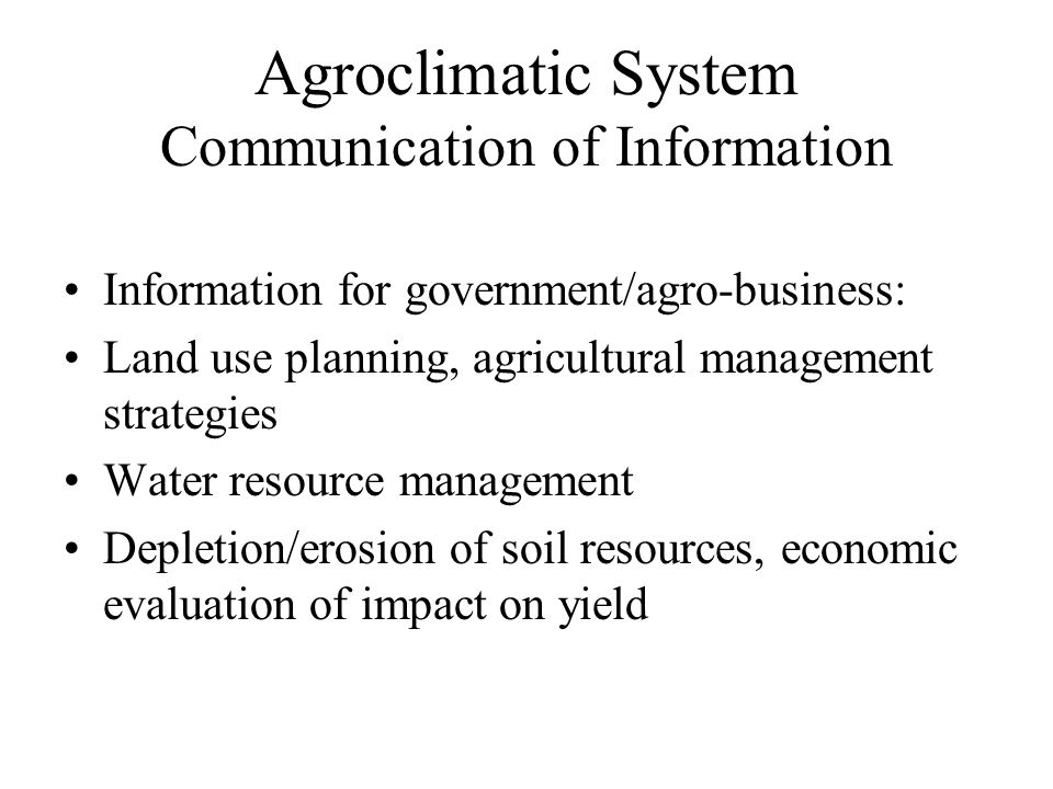 Agroclimatic System Communication of Information Information for farmers/local decision makers: Advisories on planting/harvesting dates etc. Disease r