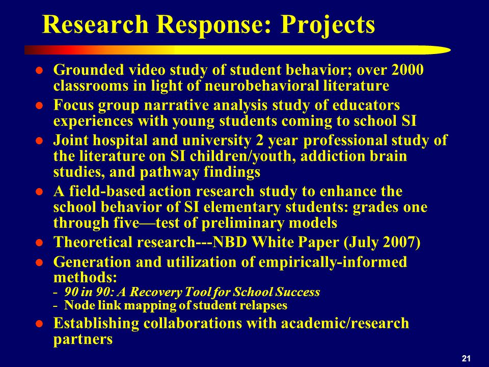 21 Research Response: Projects Grounded video study of student behavior; over 2000 classrooms in light of neurobehavioral literature Focus group narra