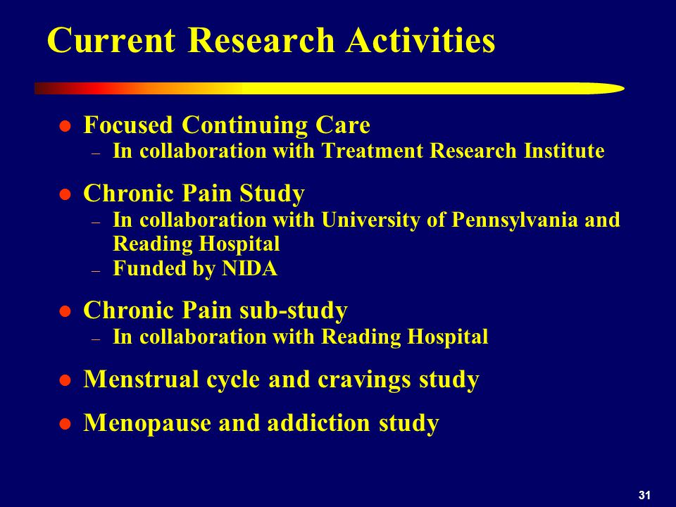 31 Current Research Activities Focused Continuing Care – In collaboration with Treatment Research Institute Chronic Pain Study – In collaboration with