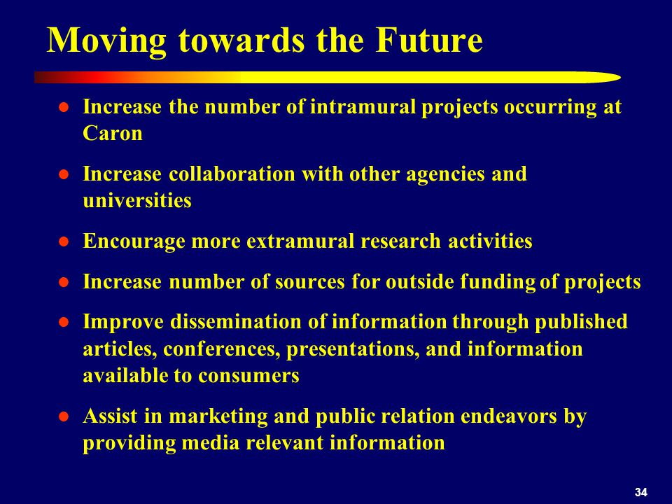 34 Moving towards the Future Increase the number of intramural projects occurring at Caron Increase collaboration with other agencies and universities