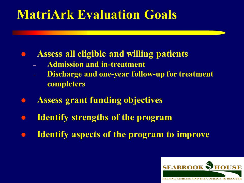 39 MatriArk Evaluation Goals Assess all eligible and willing patients – Admission and in-treatment – Discharge and one-year follow-up for treatment co