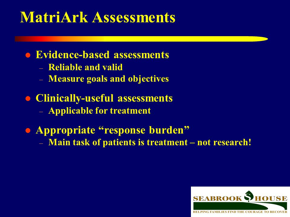 44 MatriArk Assessments Evidence-based assessments – Reliable and valid – Measure goals and objectives Clinically-useful assessments – Applicable for