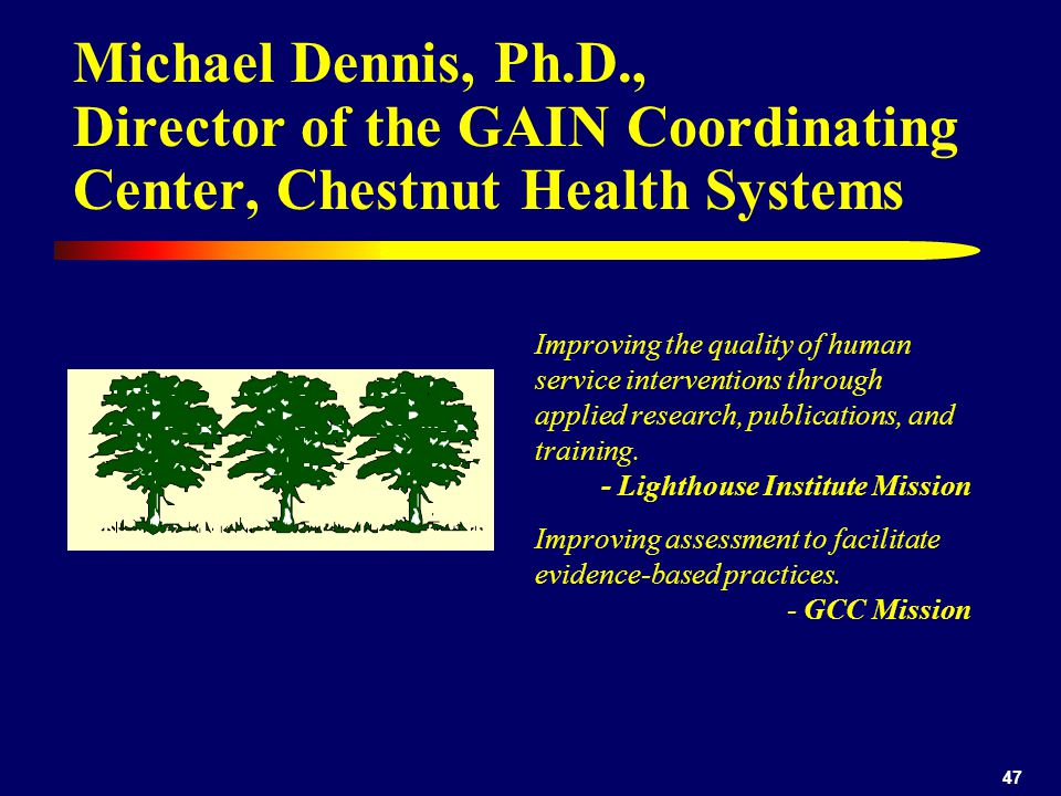 47 Michael Dennis, Ph.D., Director of the GAIN Coordinating Center, Chestnut Health Systems Improving the quality of human service interventions throu