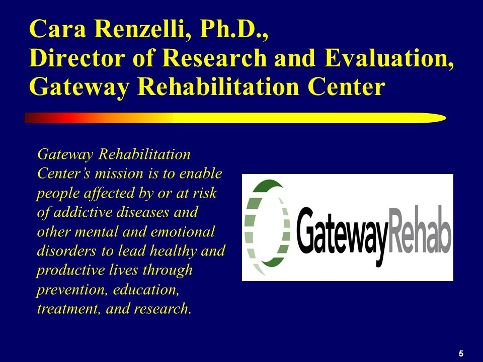 5 Cara Renzelli, Ph.D., Director of Research and Evaluation, Gateway Rehabilitation Center Gateway Rehabilitation Centers mission is to enable people
