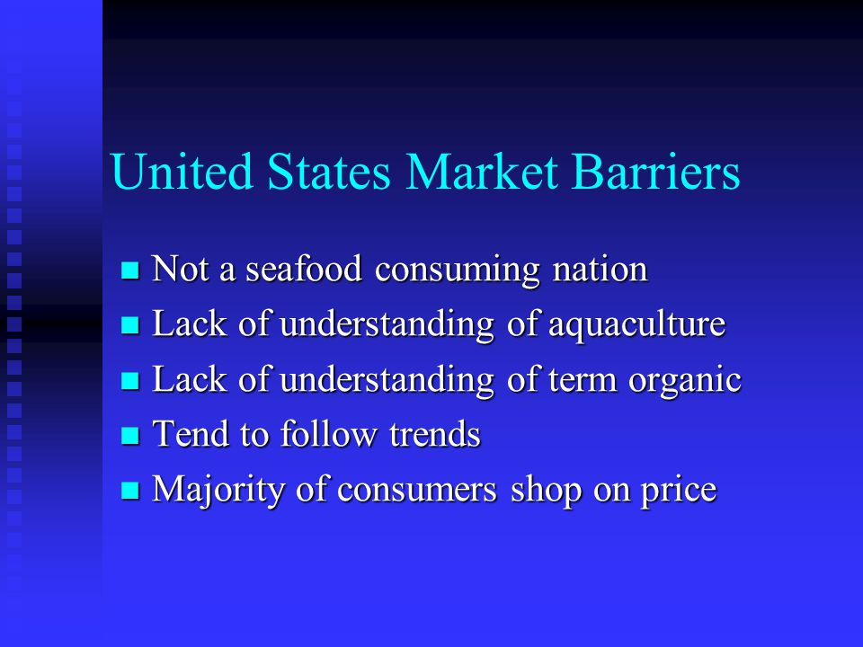 United States Market Barriers Not a seafood consuming nation Not a seafood consuming nation Lack of understanding of aquaculture Lack of understanding