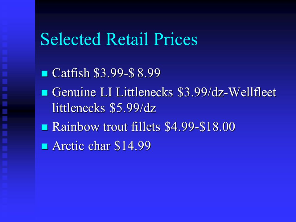 Selected Retail Prices Catfish $3.99-$ 8.99 Catfish $3.99-$ 8.99 Genuine LI Littlenecks $3.99/dz-Wellfleet littlenecks $5.99/dz Genuine LI Littlenecks $3.99/dz-Wellfleet littlenecks $5.99/dz Rainbow trout fillets $4.99-$18.00 Rainbow trout fillets $4.99-$18.00 Arctic char $14.99 Arctic char $14.99